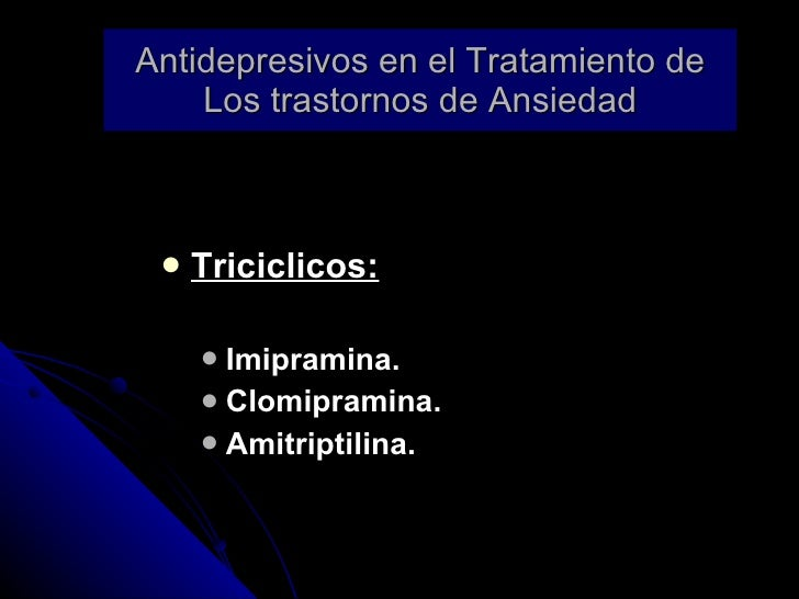 Antidepresivos en el Tratamiento de Los trastornos de Ansiedad <ul><li>Triciclicos: </li></ul><ul><ul><li>Imipramina. </li...