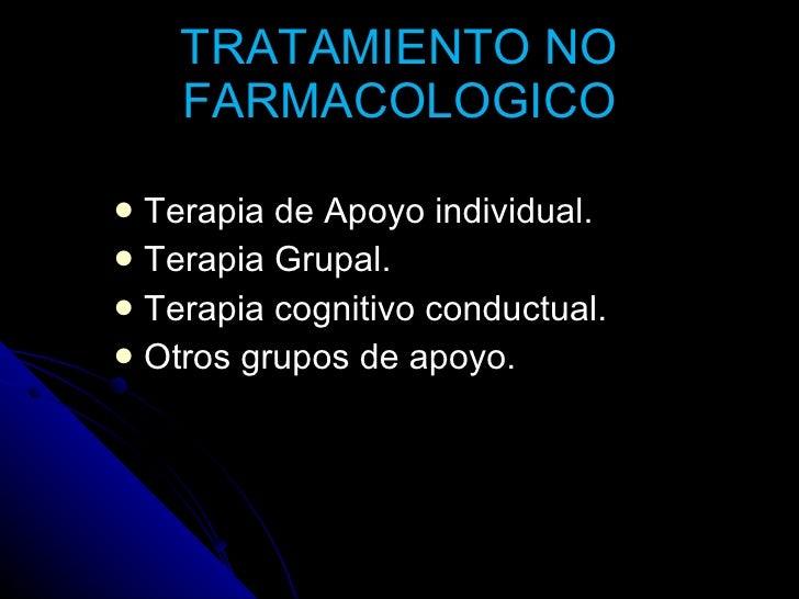 TRATAMIENTO NO FARMACOLOGICO <ul><li>Terapia de Apoyo individual. </li></ul><ul><li>Terapia Grupal. </li></ul><ul><li>Tera...
