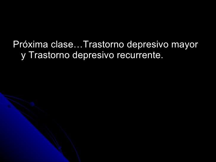 <ul><li>Próxima clase…Trastorno depresivo mayor y Trastorno depresivo recurrente. </li></ul>