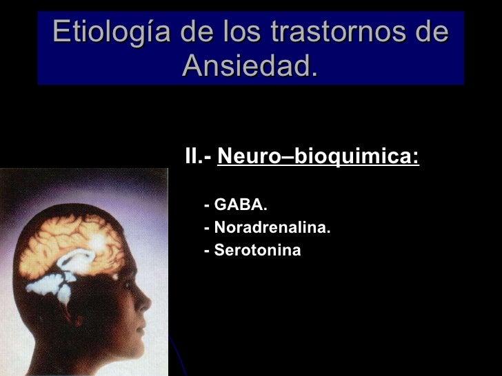 Etiología de los trastornos de Ansiedad. <ul><li>II.-  Neuro–bioquimica: </li></ul><ul><li>- GABA. </li></ul><ul><li>- Nor...