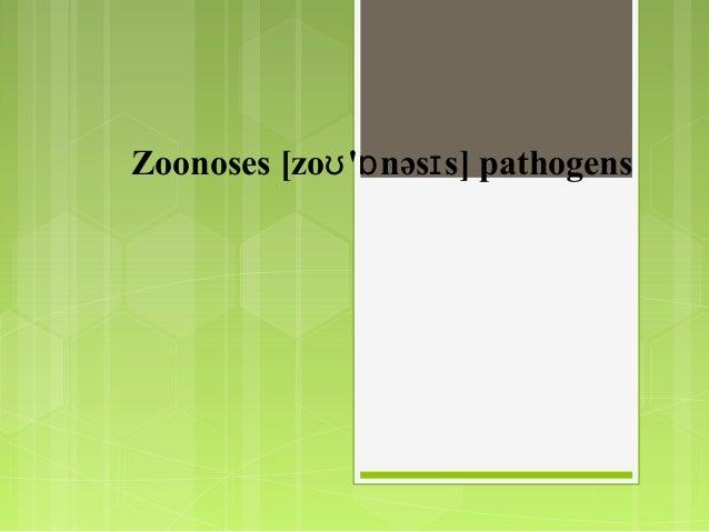 Zoonoses [zo ' nəs s] pathogensʊ ɒ ɪ