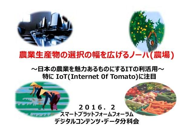 農業生産物の選択の幅を広げるノーバ(農場) 〜⽇本の農業を魅⼒あるものにするITの利活⽤〜 特に IoT(Internet 0f Tomato)に注目 2016.2 スマートプラットフォームフォーラム デジタルコンテンツ・データ分科会