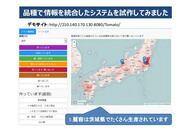 デモサイト:デモサイト:デモサイト:デモサイト:http://210.140.170.130:8080/Tomato/ 品種で情報を統合したシステムを試作してみました 8 3.麗容は茨城県でたくさん生産されています麗容は茨城県でたくさん生産され...