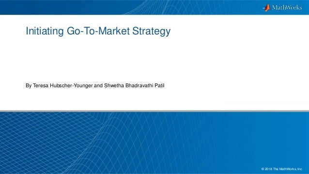 1© 2018 The MathWorks, Inc. Initiating Go-To-Market Strategy By Teresa Hubscher-Younger and Shwetha Bhadravathi Patil