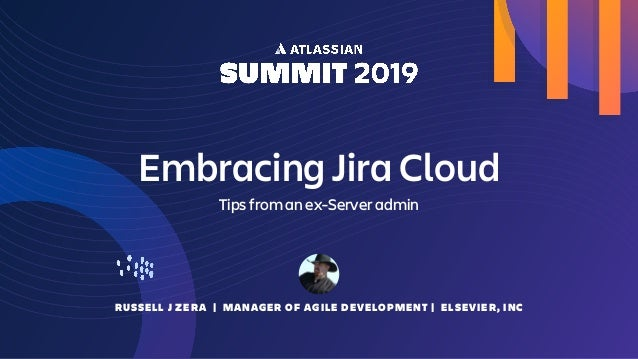 RUSSELL J ZERA | MANAGER OF AGILE DEVELOPMENT | ELSEVIER, INC Embracing Jira Cloud Tips from an ex-Server admin