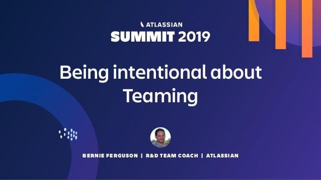 BERNIE FERGUSON | R&D TEAM COACH | ATLASSIAN Being intentional about Teaming