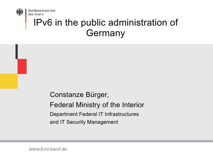 IPv6 in the public administration of Germany <ul><li>Constanze Bürger,  </li></ul><ul><li>Federal Ministry of the  Interio...