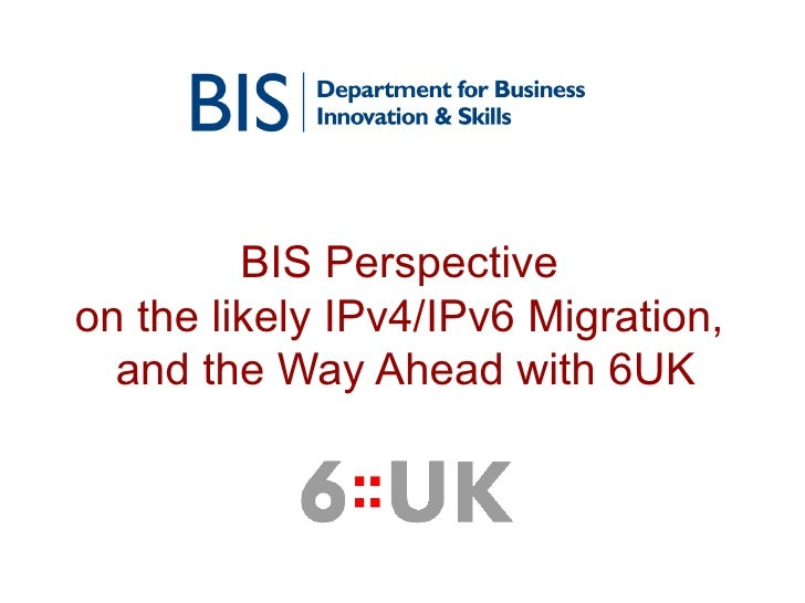 BIS Perspective  on the likely IPv4/IPv6 Migration,  and the Way Ahead with 6UK