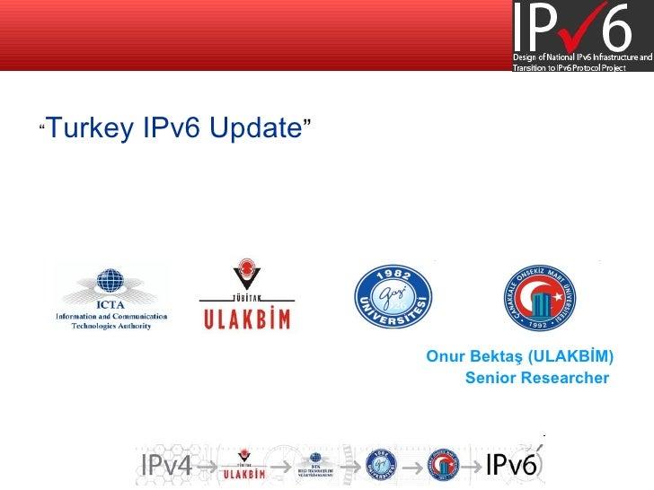 """<ul><li>"""" Turkey IPv6 Update """" </li></ul><ul><li>Onur Bektaş (ULAKBİM) </li></ul><ul><ul><li>Senior Researcher  </li></ul>..."""