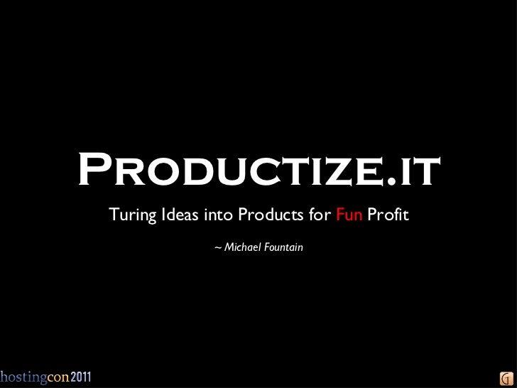 Productize.it <ul><li>Turing Ideas into Products for  Fun  Profit </li></ul><ul><li>~ Michael Fountain </li></ul>
