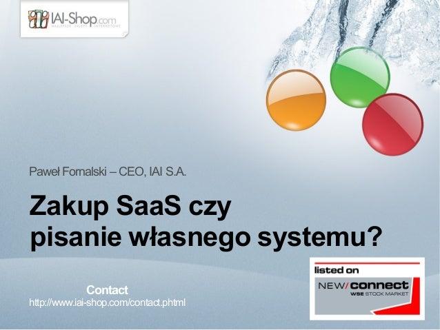 Paweł Fornalski – CEO, IAI S.A.  Zakup SaaS czy  pisanie własnego systemu?  Contact  http://www.iai-shop.com/contact.phtml