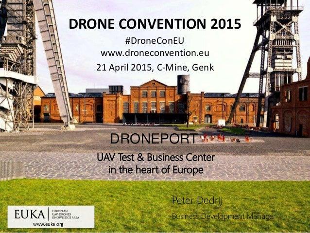 www.euka.org DRONE CONVENTION 2015 #DroneConEU www.droneconvention.eu 21 April 2015, C-Mine, Genk Peter Dedrij Business De...