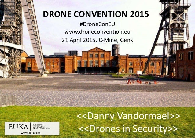 www.euka.org DRONE CONVENTION 2015 #DroneConEU www.droneconvention.eu 21 April 2015, C-Mine, Genk <<Danny Vandormael>> <<D...
