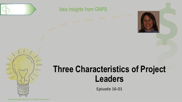 Idea Insights from GNPS Three Characteristics of Project Leaders Episode 16-01 www.globalnpsolutions.com/idea-incubator/ 1