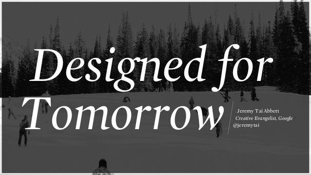 Designed for Tomorrow Jeremy Tai Abbett Creative Evangelist, Google @jeremytai