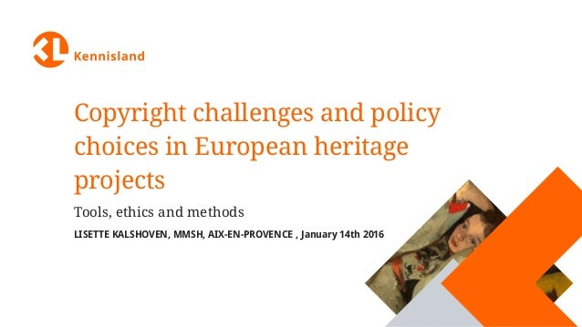 Copyright challenges and policy choices in European heritage projects Tools, ethics and methods LISETTE KALSHOVEN, MMSH, A...