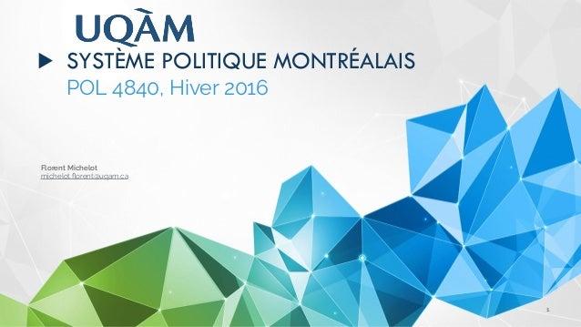 Florent Michelot michelot.florent@uqam.ca ▶ SYSTÈME POLITIQUE MONTRÉALAIS POL4840, Hiver 2016 1
