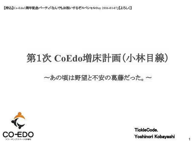 【持込】Co-Edo3周年記念パーティ「なんでもお祝いするぞスペシャルDay 2016-01-07」【よろしく】 第1次 CoEdo増床計画(小林目線) TickleCode. Yoshinori Kobayashi 1 〜あの頃は野望と不安の...