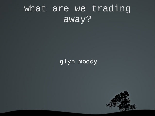 what are we trading away? glyn moody