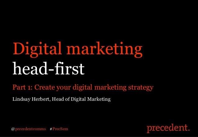 Digital marketinghead-firstPart 1: Create your digital marketing strategyLindsay Herbert, Head of Digital Marketing@preced...