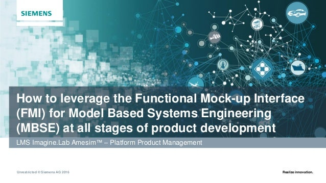 Unrestricted © Siemens AG 2016 Realize innovation. How to leverage the Functional Mock-up Interface (FMI) for Model Based ...
