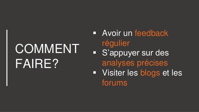 COMMENT FAIRE?  Avoir un feedback régulier  S'appuyer sur des analyses précises  Visiter les blogs et les forums