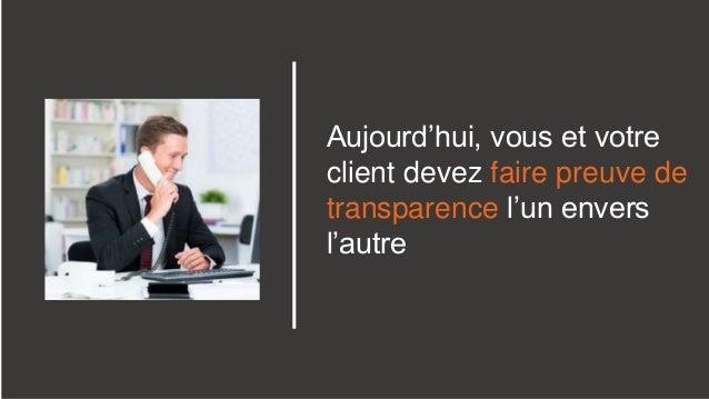 Aujourd'hui, vous et votre client devez faire preuve de transparence l'un envers l'autre