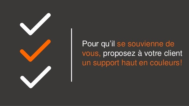 Pour qu'il se souvienne de vous, proposez à votre client un support haut en couleurs!