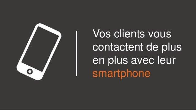 Vos clients vous contactent de plus en plus avec leur smartphone