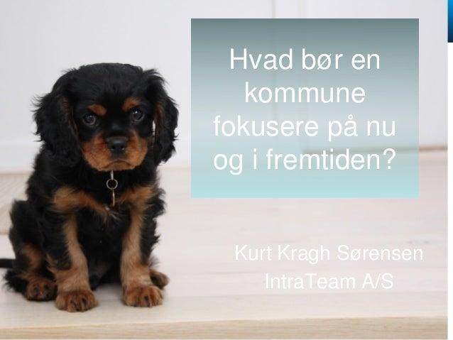 @KurtKragh @IntraTeam www.IntraTeam.dk Hvad bør en kommune fokusere på nu og i fremtiden? Kurt Kragh Sørensen IntraTeam A/S
