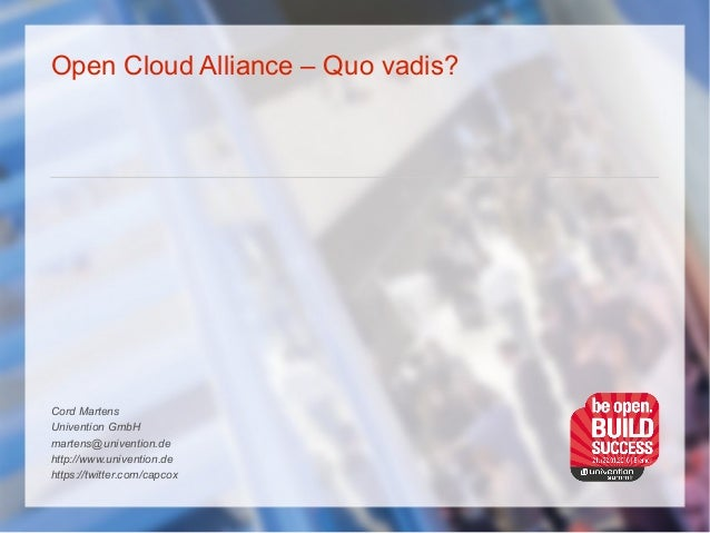 Open Cloud Alliance – Quo vadis? Cord Martens Univention GmbH martens@univention.de http://www.univention.de https://twitt...