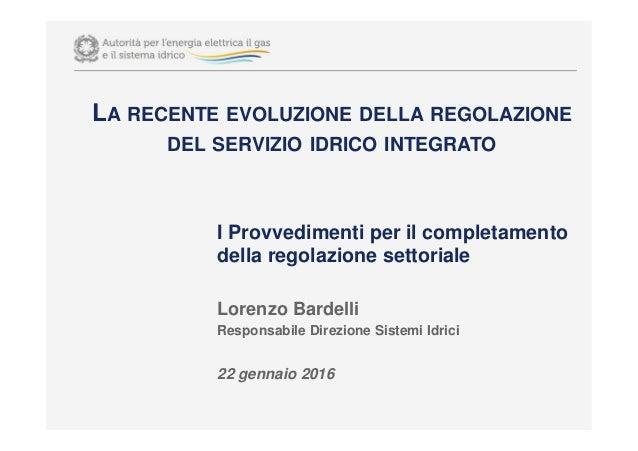 I Provvedimenti per il completamento della regolazione settoriale Lorenzo Bardelli Responsabile Direzione Sistemi Idrici 2...
