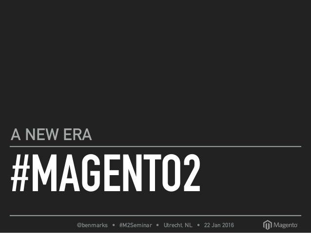 @benmarks • #M2Seminar • Utrecht, NL • 22 Jan 2016 #MAGENTO2 A NEW ERA