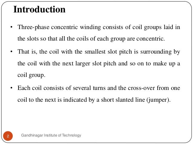 Introduction Gandhinagar Institute of Technology2 • Three-phase concentric winding consists of coil groups laid in the slo...