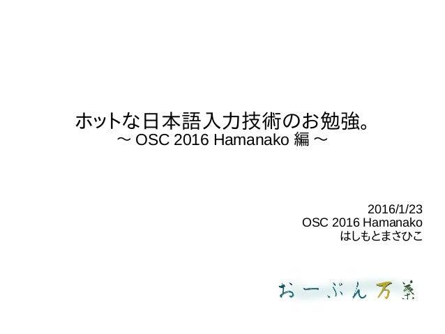 ホットな日本語入力技術のお勉強。 〜 OSC 2016 Hamanako 編 〜 2016/1/23 OSC 2016 Hamanako はしもとまさひこ