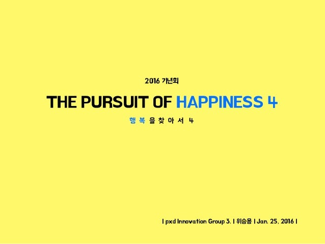 | pxd Innovation Group 3. | 위승용 | Jan. 25, 2016 | THE PURSUIT OF HAPPINESS 4 2016 기년회 행 복 을 찾 아 서 4