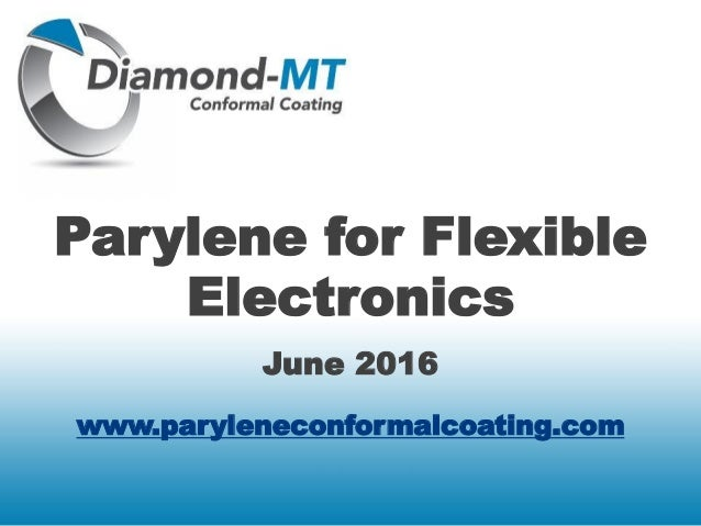 Parylene for Flexible Electronics June 2016 www.paryleneconformalcoating.com