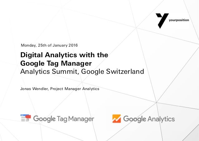 Digital Analytics with the Google Tag Manager Analytics Summit, Google Switzerland Jonas Wendler, Project Manager Analytic...