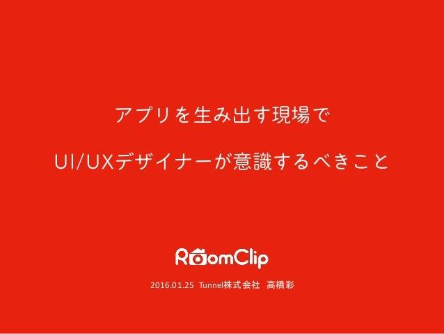 アプリを生み出す現場で UI/UXデザイナーが意識するべきこと 2016.01.25 Tunnel株式会社 高橋彩