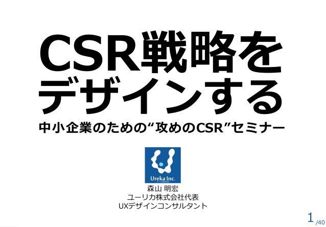 """CSR戦略を デザインする 中小企業のための""""攻めのCSR""""セミナー 森山 明宏 ユーリカ株式会社代表 UXデザインコンサルタント 1/40"""