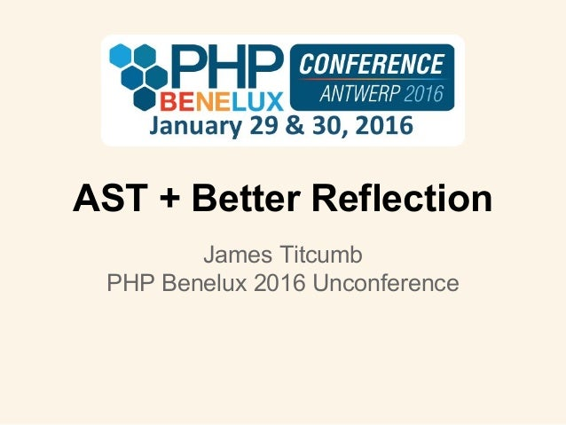 AST + Better Reflection James Titcumb PHP Benelux 2016 Unconference