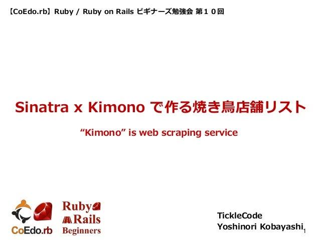"【CoEdo.rb】Ruby / Ruby on Rails ビギナーズ勉強会 第10回 TickleCode Yoshinori Kobayashi1 Sinatra x Kimono で作る焼き鳥店舗リスト ""Kimono"" is web ..."