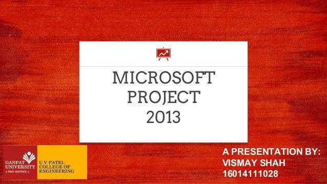 MICROSOFT PROJECT 2013 A PRESENTATION BY: VISMAY SHAH 16014111028