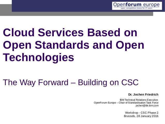 Cloud Services Based on Open Standards and Open Technologies The Way Forward – Building on CSC Dr. Jochen Friedrich IBM Te...