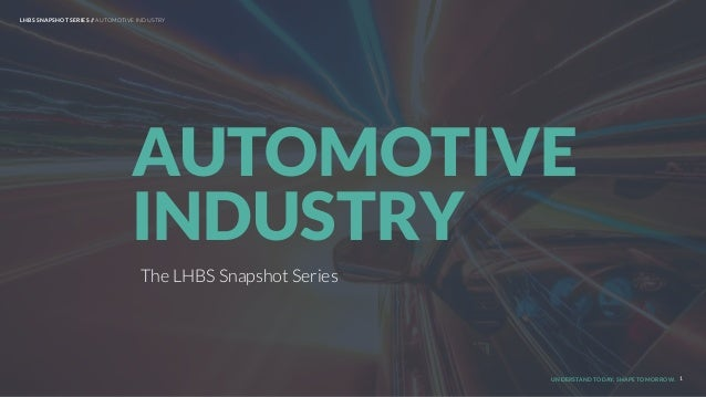 UNDERSTAND TODAY. SHAPE TOMORROW. The LHBS Snapshot Series AUTOMOTIVE INDUSTRY 1 LHBS SNAPSHOT SERIES // AUTOMOTIVE INDUST...