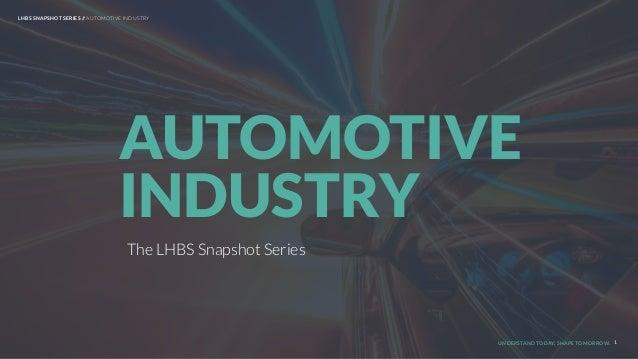 UNDERSTAND TODAY. SHAPE TOMORROW. The LHBS Snapshot Series AUTOMOTIVE INDUSTRY 1 LHBS SNAPSHOT SERIES // AUTOMOTIVE INDUST...