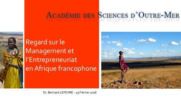 Regard sur le Management et l'Entrepreneuriat en Afrique francophone Dr. Bernard LEFEVRE - 19 Février 2016