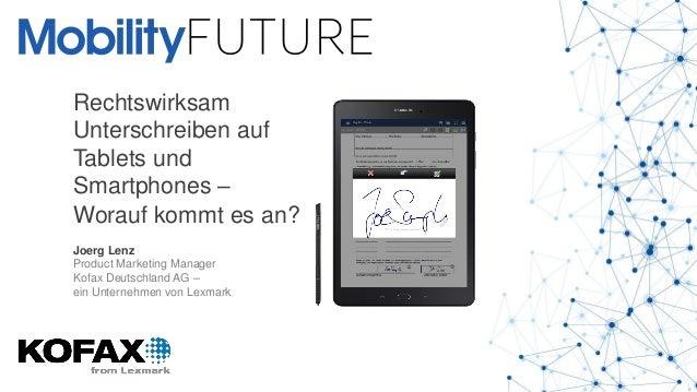 Rechtswirksam Unterschreiben auf Tablets und Smartphones – Worauf kommt es an? Joerg Lenz Product Marketing Manager Kofax ...