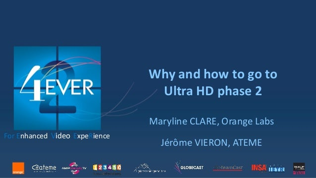 Why and how to go to Ultra HD phase 2 Maryline CLARE, Orange Labs Jérôme VIERON, ATEME For Enhanced Video ExpeRience