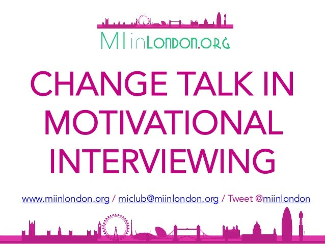 1	 CHANGE TALK IN MOTIVATIONAL INTERVIEWING www.miinlondon.org / miclub@miinlondon.org / Tweet @miinlondon